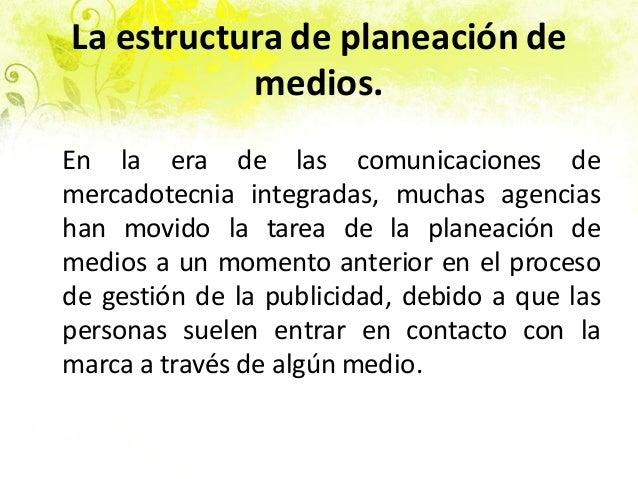 La estructura de planeación de medios. En la era de las comunicaciones de mercadotecnia integradas, muchas agencias han mo...