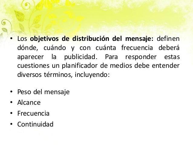 • Los objetivos de distribución del mensaje: definen dónde, cuándo y con cuánta frecuencia deberá aparecer la publicidad. ...