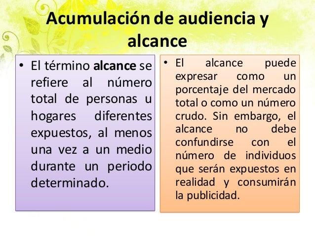 Acumulación de audiencia y alcance • El término alcance se refiere al número total de personas u hogares diferentes expues...