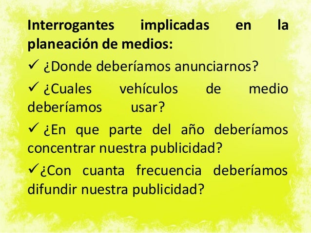 Interrogantes implicadas en la planeación de medios:  ¿Donde deberíamos anunciarnos?  ¿Cuales vehículos de medio debería...
