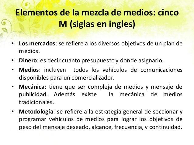 Elementos de la mezcla de medios: cinco M (siglas en ingles) • Los mercados: se refiere a los diversos objetivos de un pla...