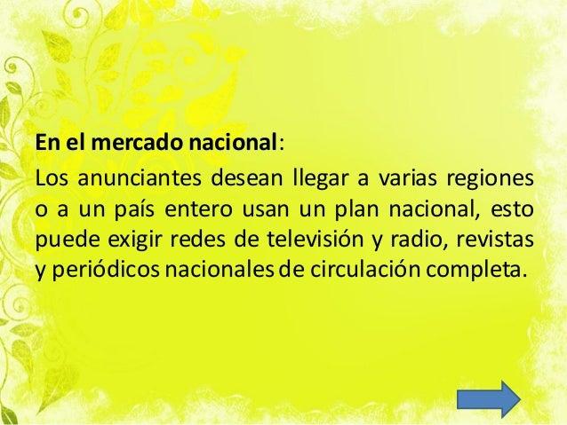 En el mercado nacional: Los anunciantes desean llegar a varias regiones o a un país entero usan un plan nacional, esto pue...