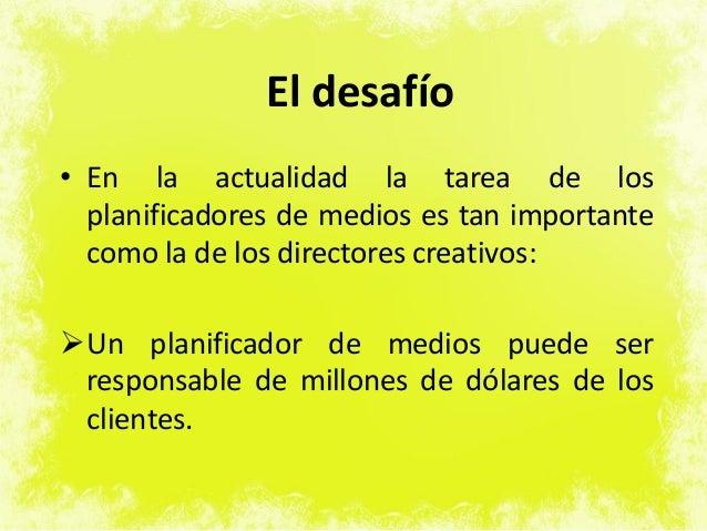 El desafío • En la actualidad la tarea de los planificadores de medios es tan importante como la de los directores creativ...