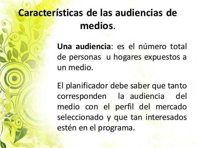 Características de las audiencias de medios. Una audiencia: es el número total de personas u hogares expuestos a un medio....