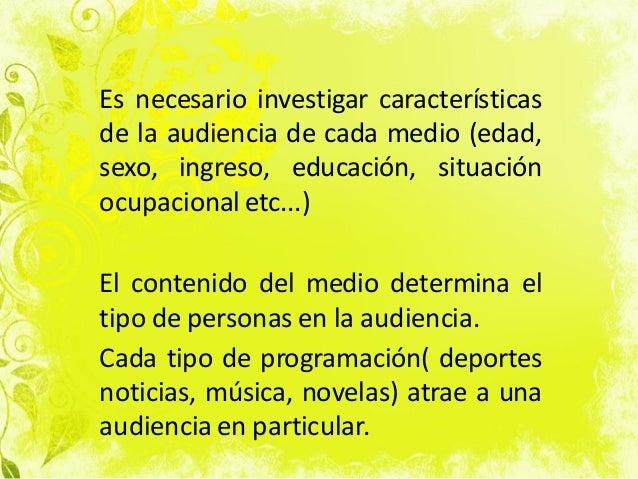 Es necesario investigar características de la audiencia de cada medio (edad, sexo, ingreso, educación, situación ocupacion...