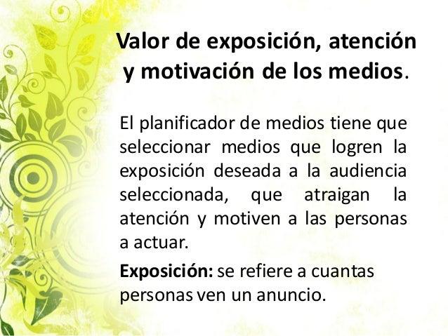 Valor de exposición, atención y motivación de los medios. El planificador de medios tiene que seleccionar medios que logre...