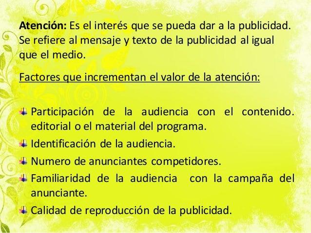 Atención: Es el interés que se pueda dar a la publicidad. Se refiere al mensaje y texto de la publicidad al igual que el m...