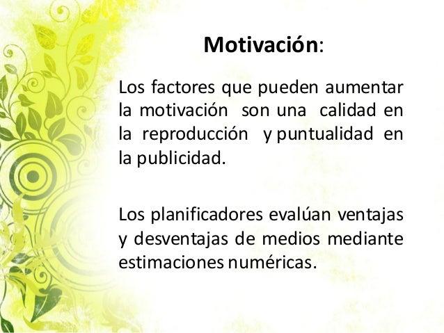 Motivación: Los factores que pueden aumentar la motivación son una calidad en la reproducción y puntualidad en la publicid...