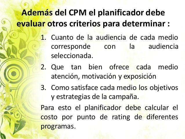 Además del CPM el planificador debe evaluar otros criterios para determinar : 1. Cuanto de la audiencia de cada medio corr...