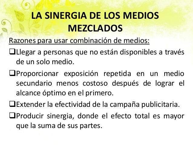 LA SINERGIA DE LOS MEDIOS MEZCLADOS Razones para usar combinación de medios: Llegar a personas que no están disponibles a...