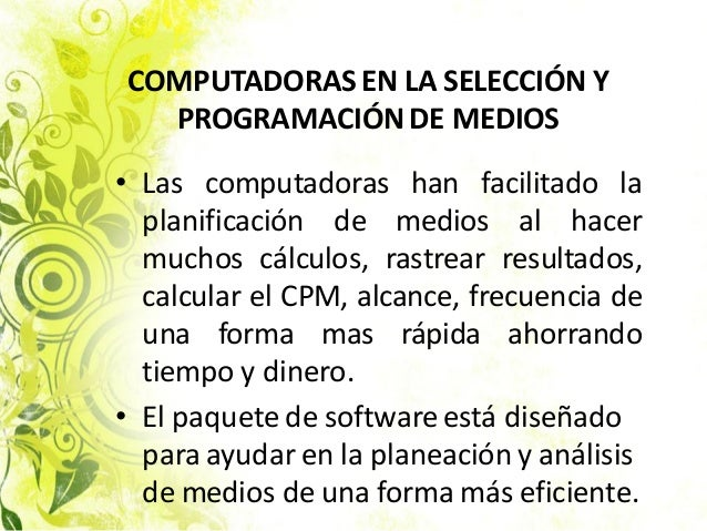 • Las computadoras han facilitado la planificación de medios al hacer muchos cálculos, rastrear resultados, calcular el CP...