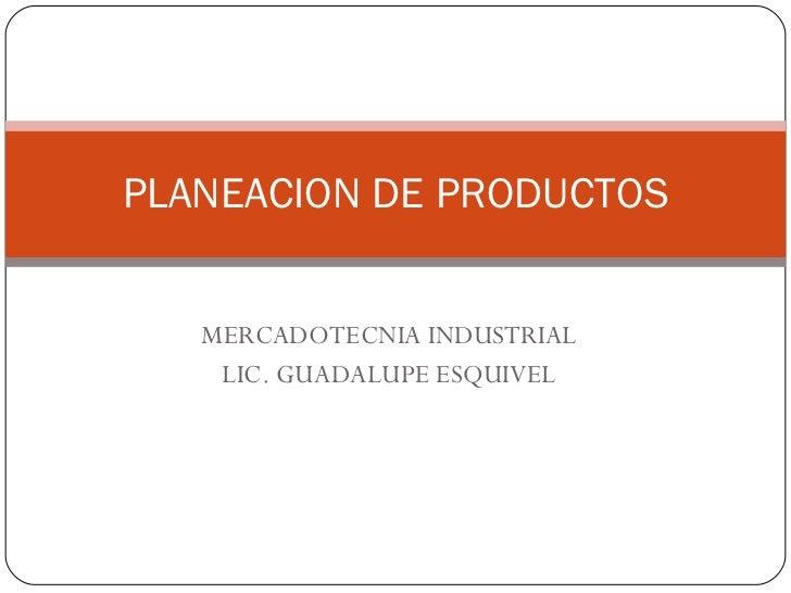 MERCADOTECNIA INDUSTRIAL LIC. GUADALUPE ESQUIVEL PLANEACION DE PRODUCTOS