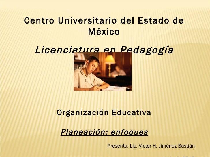 Centro Universitario del Estado de México Licenciatura en Pedagogía Organización Educativa Planeación: enfoques Presenta: ...