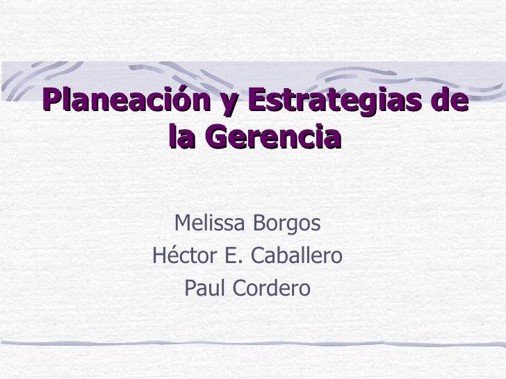 Planeación y Estrategias de la Gerencia Melissa Borgos Héctor E. Caballero Paul Cordero