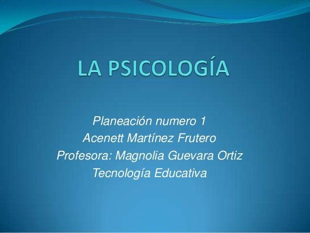 Planeación numero 1     Acenett Martínez FruteroProfesora: Magnolia Guevara Ortiz      Tecnología Educativa