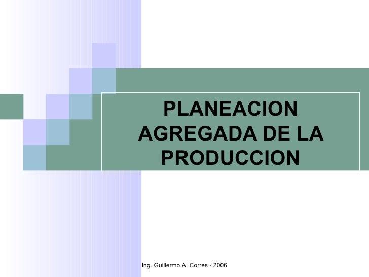 PLANEACIONAGREGADA DE LA PRODUCCIONIng. Guillermo A. Corres - 2006