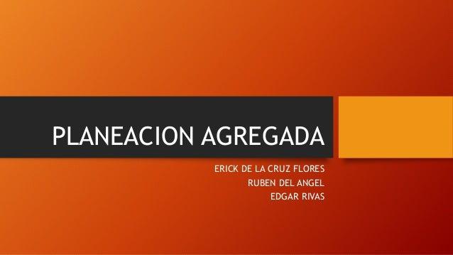 PLANEACION AGREGADA ERICK DE LA CRUZ FLORES RUBEN DEL ANGEL EDGAR RIVAS