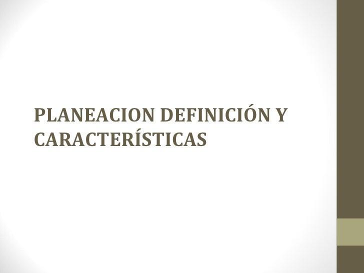 PLANEACION DEFINICIÓN YCARACTERÍSTICAS