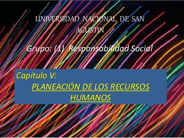UNIVERSIDAD NACIONAL DE SAN AGUSTIN Grupo: (1) Responsabilidad Social Capitulo V: PLANEACIÓN DE LOS RECURSOS HUMANOS