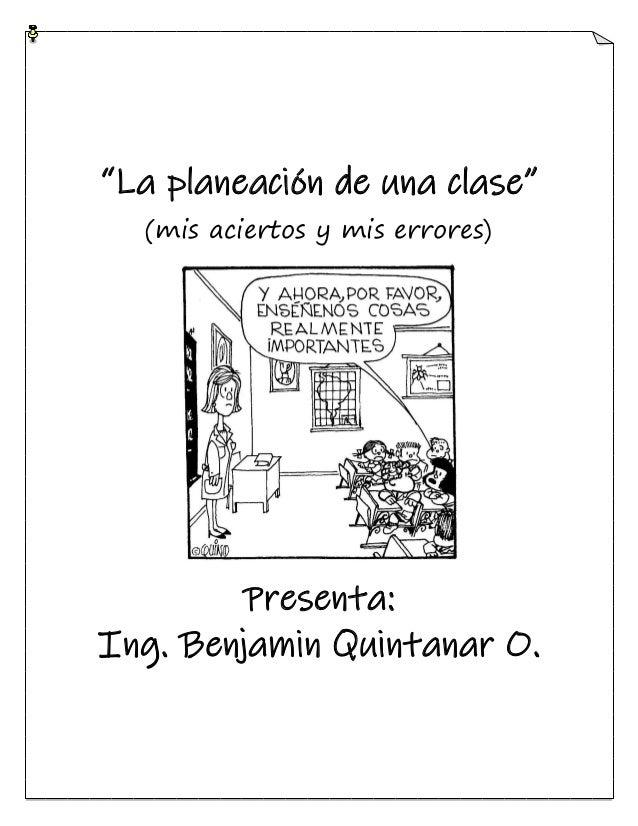 """""""La planeación de una clase"""" (mis aciertos y mis errores) Presenta: Ing. Benjamin Quintanar O."""