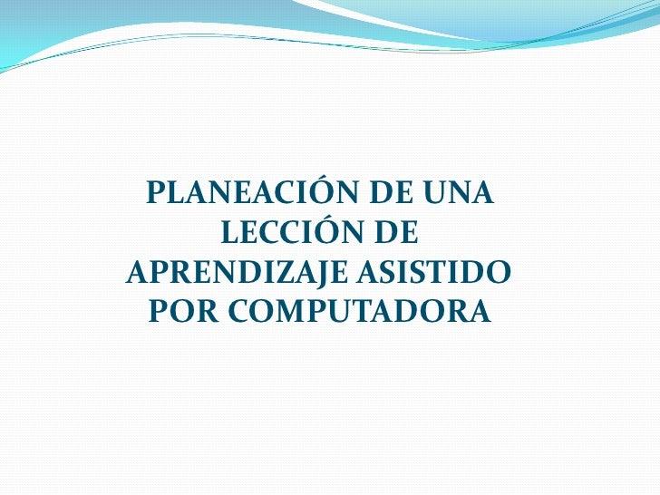 PLANEACIÓN DE UNA LECCIÓN DE APRENDIZAJE ASISTIDO POR COMPUTADORA<br />