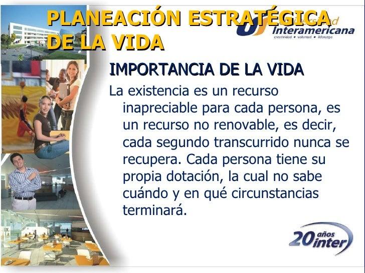 PLANEACIÓN ESTRATÉGICA DE LA VIDA <ul><li>IMPORTANCIA DE LA VIDA </li></ul><ul><li>La existencia es un recurso inapreciabl...