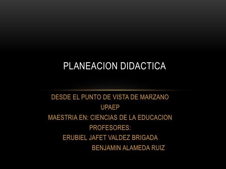 PLANEACION DIDACTICA DESDE EL PUNTO DE VISTA DE MARZANO                UPAEPMAESTRIA EN: CIENCIAS DE LA EDUCACION         ...