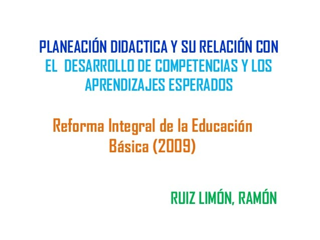 PLANEACIÓN DIDACTICA Y SU RELACIÓN CON EL DESARROLLO DE COMPETENCIAS Y LOS APRENDIZAJES ESPERADOS RUIZ LIMÓN, RAMÓN Reform...