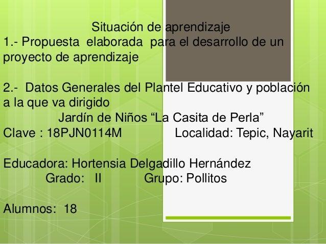 Situación de aprendizaje 1.- Propuesta elaborada para el desarrollo de un proyecto de aprendizaje 2.- Datos Generales del ...