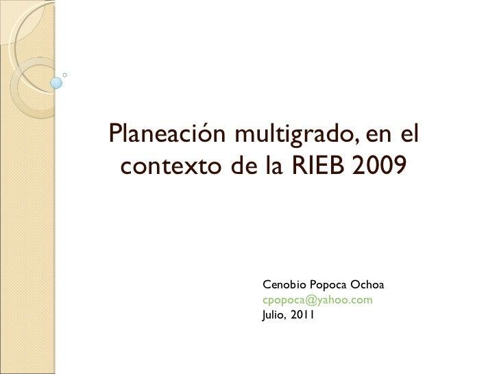 Planeación multigrado, en el contexto de la RIEB 2009 Cenobio Popoca Ochoa [email_address] Julio, 2011