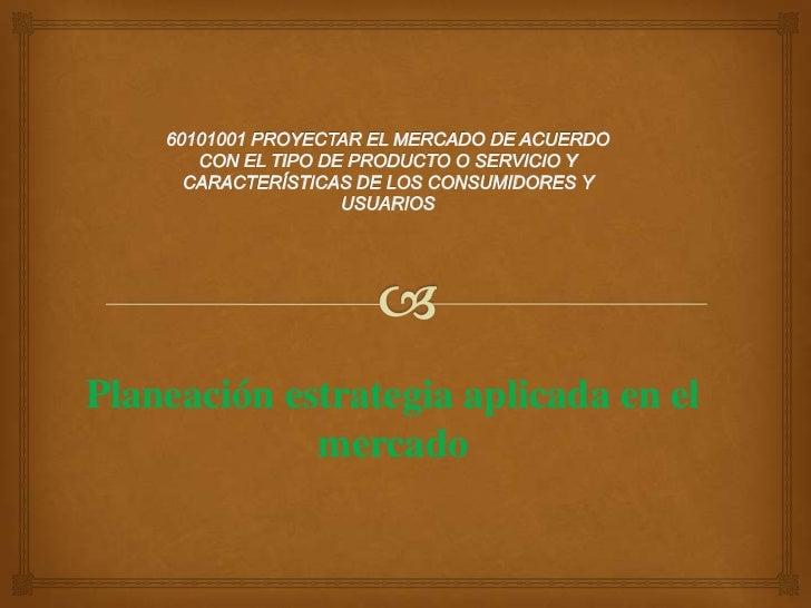 60101001PROYECTAR EL MERCADO DE ACUERDO CON EL TIPO DE PRODUCTO O SERVICIO Y CARACTERÍSTICAS DE LOS CONSUMIDORES Y USUARI...