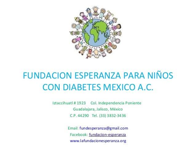 FUNDACION ESPERANZA PARA NIÑOS CON DIABETES MEXICO A.C. Iztaccihuatl # 1923 Col. Independencia Poniente Guadalajara, Jalis...
