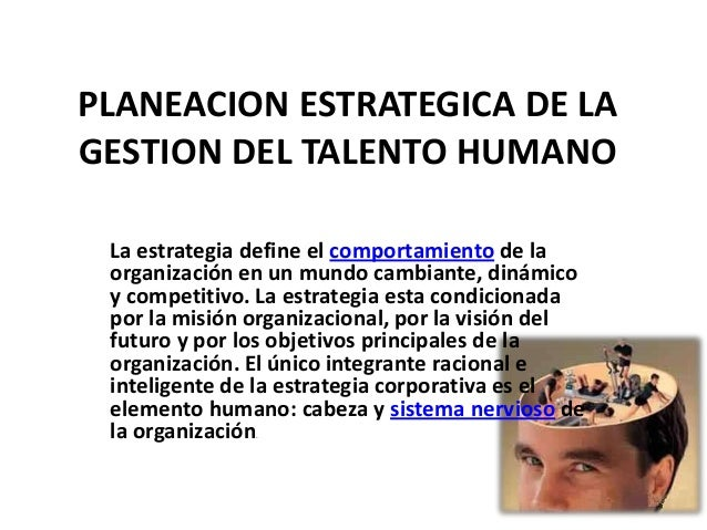 PLANEACION ESTRATEGICA DE LAGESTION DEL TALENTO HUMANO La estrategia define el comportamiento de la organización en un mun...