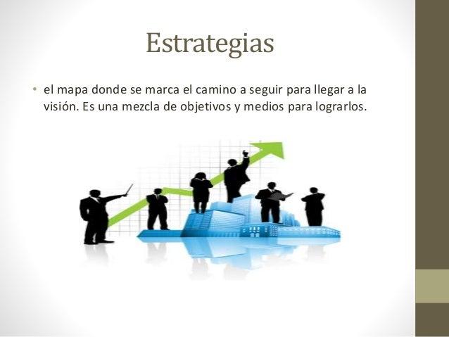Estrategias  • el mapa donde se marca el camino a seguir para llegar a la  visión. Es una mezcla de objetivos y medios par...