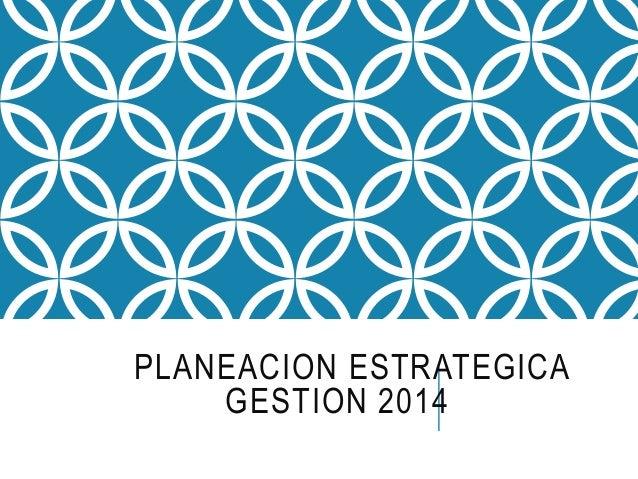 PLANEACION ESTRATEGICA  GESTION 2014