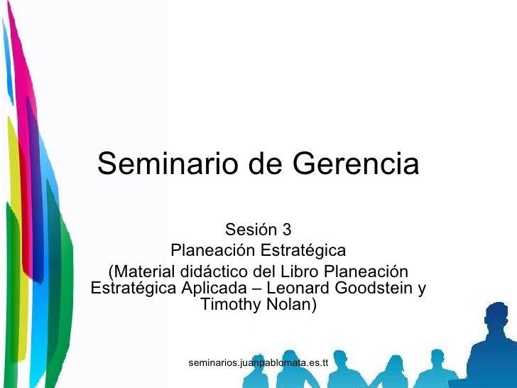 Seminario de Gerencia Sesión 3 Planeación Estratégica (Material didáctico del Libro Planeación Estratégica Aplicada – Leon...