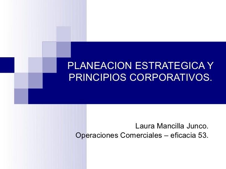 PLANEACION ESTRATEGICA YPRINCIPIOS CORPORATIVOS.                Laura Mancilla Junco. Operaciones Comerciales – eficacia 53.