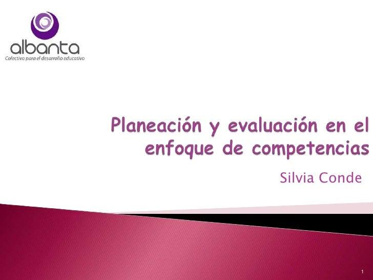 Planeación y evaluación en el enfoque de competencias<br />Silvia Conde<br />1<br />