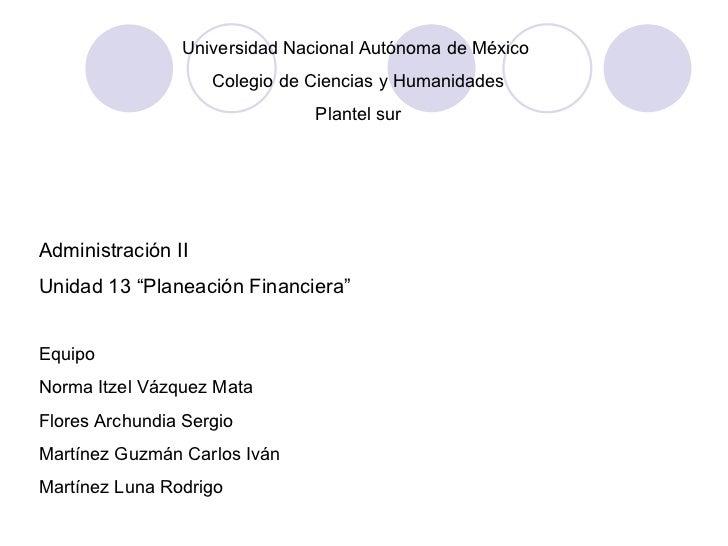 """Universidad Nacional Autónoma de México  Colegio de Ciencias y Humanidades Plantel sur Administración II Unidad 13 """"Planea..."""