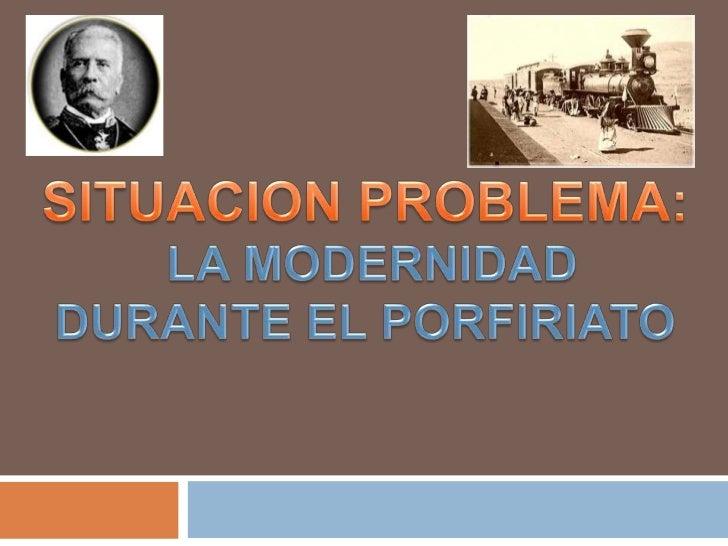 SITUACION PROBLEMA:<br /> LA MODERNIDAD <br />DURANTE EL PORFIRIATO<br />