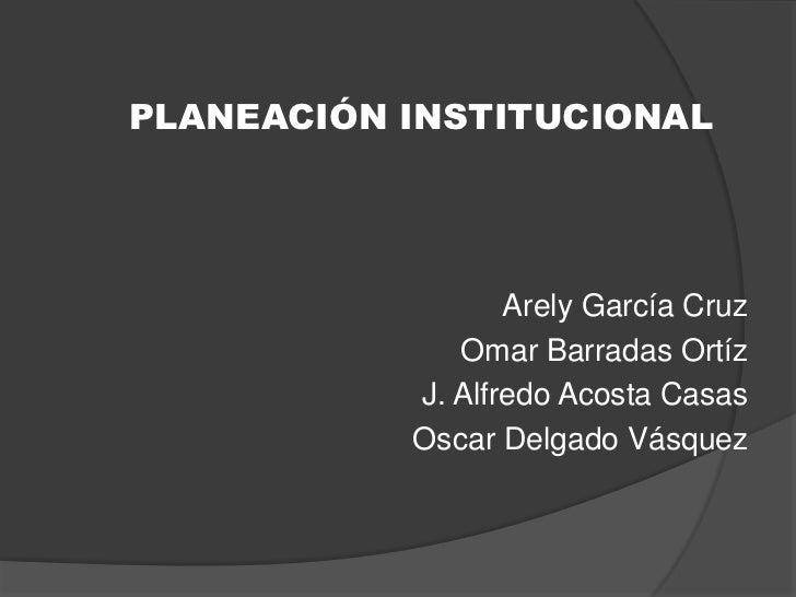 PLANEACIÓN INSTITUCIONAL                  Arely García Cruz              Omar Barradas Ortíz           J. Alfredo Acosta C...