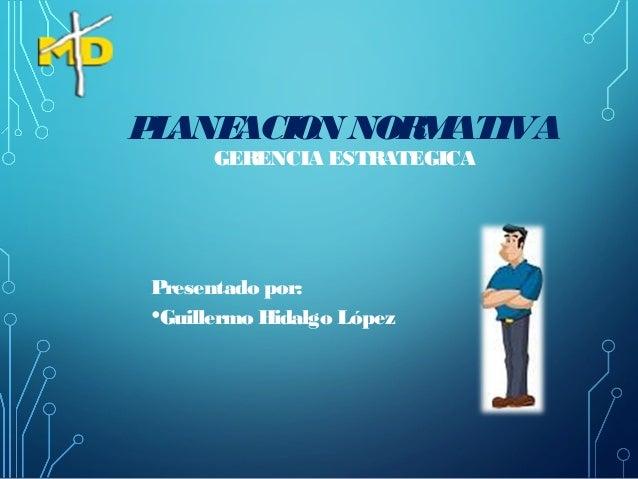 PLANEACION NORMATIVA GERENCIA ESTRATEGICA Presentado por: •Guillermo Hidalgo López
