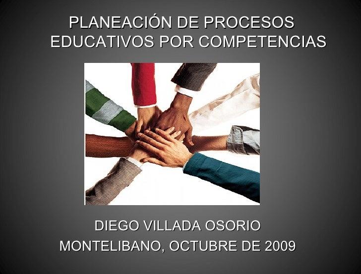 PLANEACIÓN DE PROCESOS EDUCATIVOS POR COMPETENCIAS DIEGO VILLADA OSORIO MONTELIBANO, OCTUBRE DE 2009