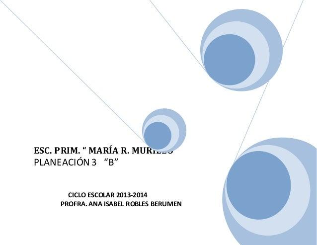 """ESC. PRIM. """" MARÍA R. MURILLO"""" PLANEACIÓN 3 """"B"""" CICLO ESCOLAR 2013-2014 PROFRA.ANA ISABEL ROBLES BERUMEN"""