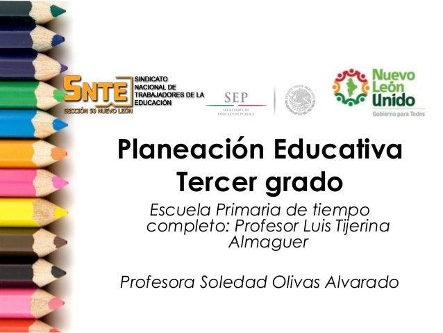 Planeación Educativa    Tercer grado   Escuela Primaria de tiempo   completo: Profesor Luis Tijerina             AlmaguerP...