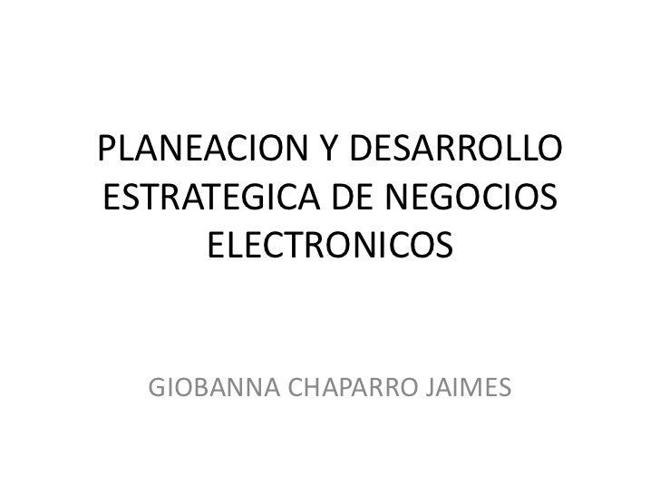 PLANEACION Y DESARROLLO ESTRATEGICA DE NEGOCIOS ELECTRONICOS<br />GIOBANNA CHAPARRO JAIMES<br />