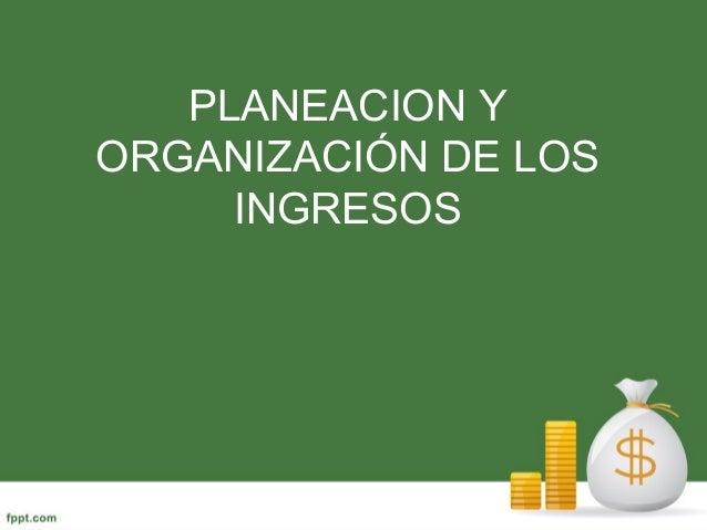 PLANEACION Y ORGANIZACIÓN DE LOS INGRESOS