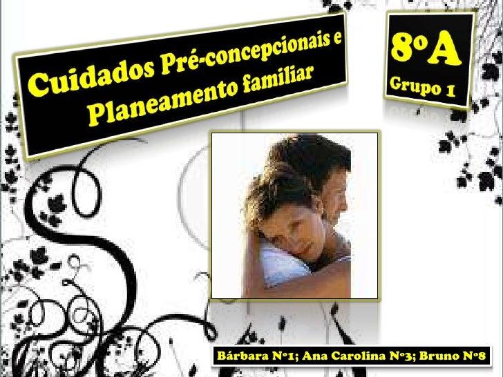 8ºA<br />Grupo 1<br />Cuidados Pré-concepcionais e Planeamento familiar<br />Bárbara Nº1; Ana Carolina Nº3; Bruno Nº8<br />