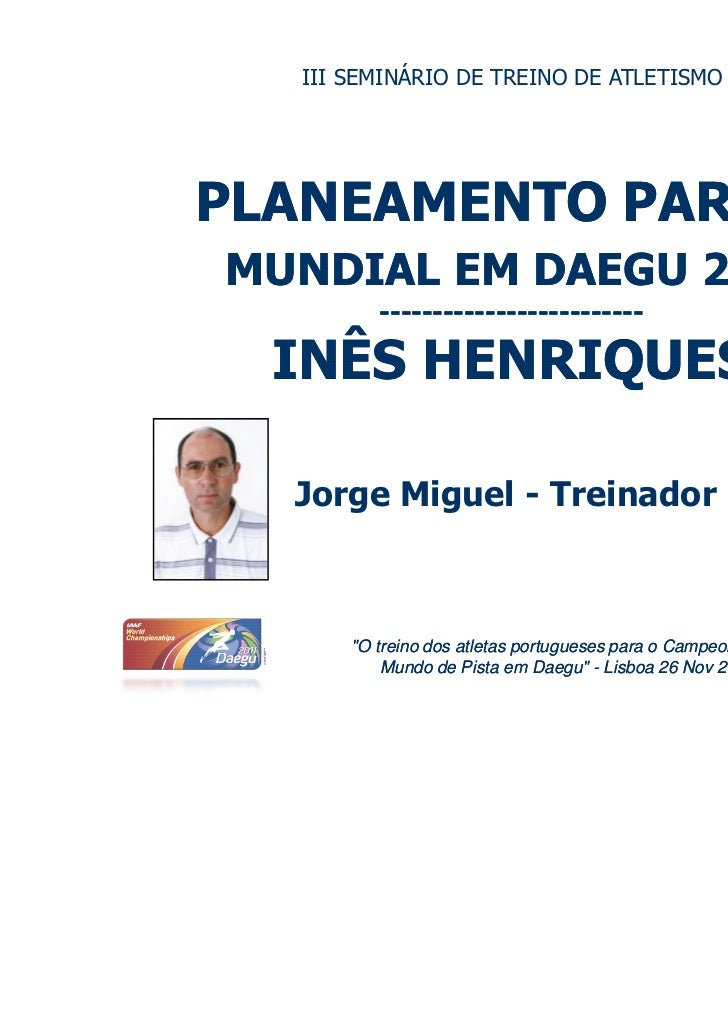 III SEMINÁRIO DE TREINO DE ATLETISMOPLANEAMENTO PARA OMUNDIAL EM DAEGU 2011          -------------------------  INÊS HENRI...