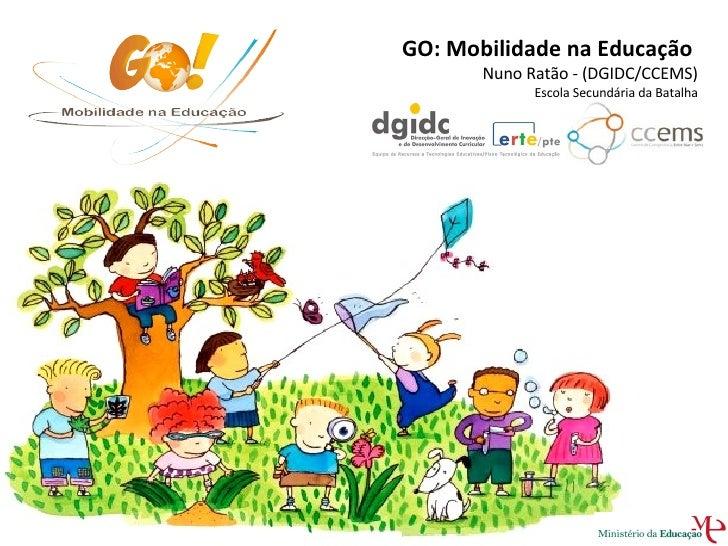 GO: Mobilidade na Educação  Nuno Ratão - (DGIDC/CCEMS)  Escola Secundária da Batalha